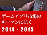 「ゲームアプリ市場のキーマンに訊く2014-2015」まとめページ