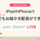 ピクシブ、『pixiv Sketch』のiOS版でお絵かきライブ配信機能を提供開始!!
