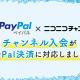 ドワンゴ、「ニコニコチャンネル」の支払い方法にオンライン決済サービス「PayPal」を追加 海外ファン、未成年でも利用しやすく