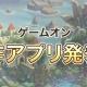 ゲームオン、新作ゲームアプリを発表する「ゲームオン新作アプリ発表会」を6月30日21時より実施! ニコ生、FRESH、YouTube Liveで配信